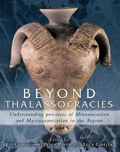 Beyond Thalassocracies : Understanding Processes of Minoanisation and Mycenaeanisation in the Aegean