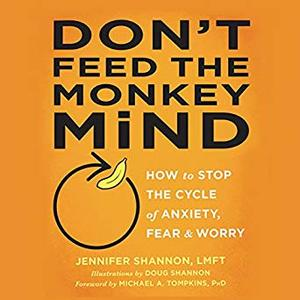Don't Feed the Monkey Mind: How to Stop the Cycle of Anxiety, Fear, and Worry [Audiobook]