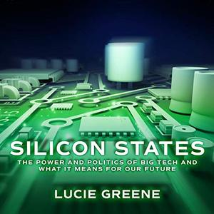 Silicon States: The Power and Politics of Big Tech and What It Means for Our Future [Audiobook]