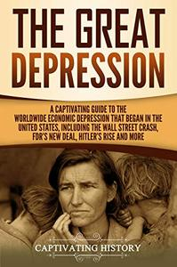 The Great Depression: A Captivating Guide to the Worldwide Economic Depression that Began in the United States