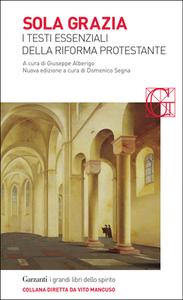 Giuseppe Alberigo, Domenico Segna - Sola grazia. I testi essenziali della Riforma protestante (2017)