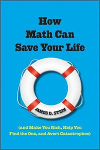 How Math Can Save Your Life: (And Make You Rich, Help You Find The One, and Avert Catastrophes) (repost)