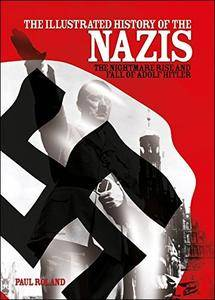 The Illustrated History of the Nazis: The Nightmare Rise and Fall of Adolf Hitler