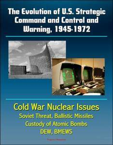 The Evolution of U.S. Strategic Command and Control and Warning, 1945-1972 [Kindle Edition]