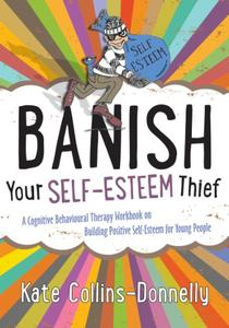 Banish Your Self-Esteem Thief: A Cognitive Behavioural Therapy Workbook on Building Positive Self-Esteem for Young People