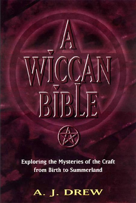 A Wiccan Bible: Exploring the Mysteries of the Craft from Birth to Summerland