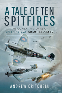 A Tale of Ten Spitfires : The Combat Histories of Spitfire VCs AR501 to AR510