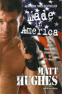 «Made in America: The Most Dominant Champion in UFC History» by Matt Hughes