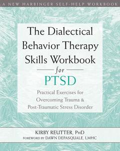 The Dialectical Behavior Therapy Skills Workbook for PTSD: Practical Exercises for Overcoming Trauma and Post-Traumatic...