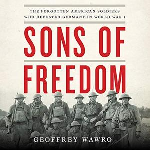Sons of Freedom: The Forgotten American Soldiers Who Defeated Germany in World War I [Audiobook]