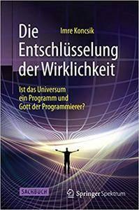 Die Entschlüsselung der Wirklichkeit: Ist das Universum ein Programm und Gott der Programmierer? (Repost)