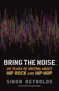 Bring the Noise: 20 Years of Writing About Hip Rock and Hip Hop (Repost)
