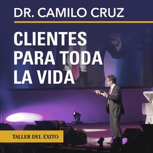 «Clientes para toda la vida» by Dr. Camilo Cruz