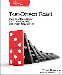 Test-Driven React: Find Problems Early, Fix Them Quickly, Code with Confidence
