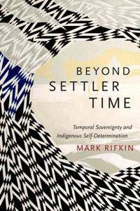 Beyond Settler Time : Temporal Sovereignty and Indigenous Self-Determination