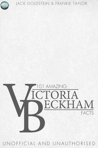 «101 Amazing Victoria Beckham Facts» by Jack Goldstein,Frankie Taylor