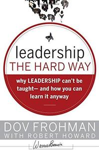 Leadership the Hard Way: Why Leadership Can't Be Taught - And How You Can Learn It Anyway (J-B Warren Bennis Series)