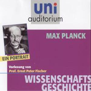«Uni Auditorium - Wissenschaftsgeschichte: Max Planck» by Ernst Peter Fischer