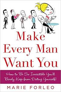 Make Every Man Want You How to Be So Irresistible You'll Barely Keep from Dating Yourself!