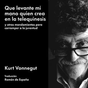 «Que levante mi mano quien crea en la telequinesis: y otros mandamientos para corromper a la juventud» by Kurt Vonnegut