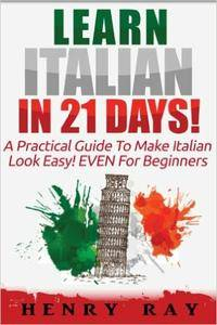 Italian: Learn Italian In 21 DAYS! - A Practical Guide To Make Italian Look Easy! EVEN For Beginners