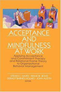 Acceptance and Mindfulness at Work: Applying Acceptance and Commitment Therapy and Relational Frame Theory to Organizational...