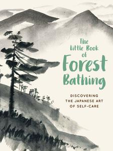 The Little Book of Forest Bathing: Discovering the Japanese Art of Self-Care