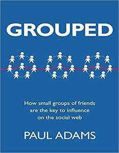 Grouped: How Small Groups of Friends are the Key to Influence on the Social Web (Voices That Matter) [Repost]