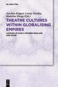 Theatre Cultures within Globalising Empires : Looking at Early Modern England and Spain by Küpper, Joachim