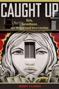 Caught Up : Girls, Surveillance, and Wraparound Incarceration