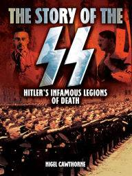 The Story of the SS: Hitler's Infamous Legions of Death [Fully Illustrated]