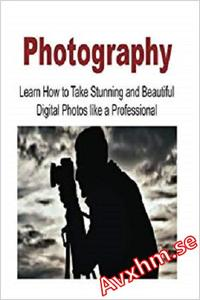 Photography: Learn How to Take Stunning and Beautiful Digital Photos like a Professional