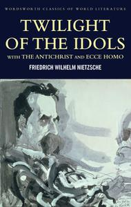 «Twilight of the Idols with The Antichrist and Ecce Homo» by Friedrich Nietzsche