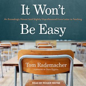 «It Won't Be Easy: An Exceedingly Honest (and Slightly Unprofessional) Love Letter to Teaching» by Tom Rademacher