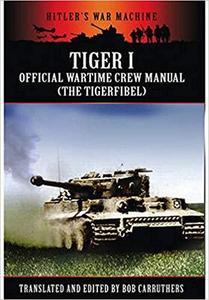 Tiger I: The Official Wartime Crew Manual: The Tigerfibel (Hitler's War Machine)