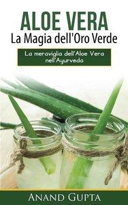 Anand Gupta - Aloe Vera: La Magia dell'Oro Verde: La meraviglia dell'Aloe Vera nell'Ayurveda