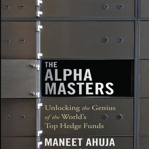 «The Alpha Masters: Unlocking the Genius of the World's Top Hedge Funds» by Maneet Ahuja