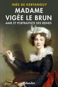 """Inès de Kertanguy, """"Madame Vigée Le Brun : Amie et portraitiste des Reines"""""""