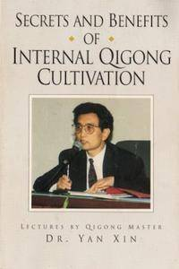 Secrets and Benefits of Internal Qigong Cultivation: Lectures by Qigong Master Dr. Yan Xin