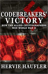 Codebreakers' Victory: How the Allied Cryptographers Won World War II (Repost)