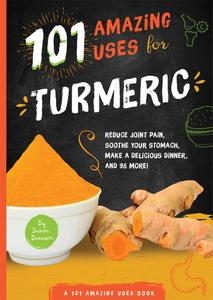 101 Amazing Uses for Turmeric: Reduce joint pain, soothe your stomach, make a delicious dinner, and 98 more! (101 Amazing Uses)