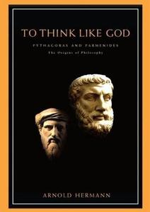 To Think Like God: Pythagoras and Parmenides, The Origins of Philosophy (Repost)