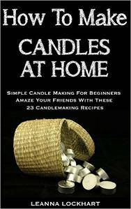 How To Make Candles At Home: Simple Candle Making For Beginners - Amaze Your Friends With These 23 Candlemaking Recipes