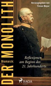 «Bismarck: Der Monolith - Reflexionen am Beginn des 21. Jahrhunderts» by Tilman Mayer