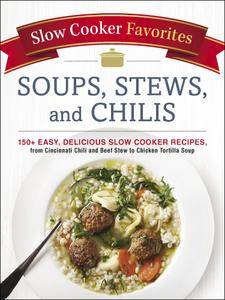 Slow Cooker Favorites Soups, Stews, and Chilis: 150+ Easy, Delicious Slow Cooker Recipes