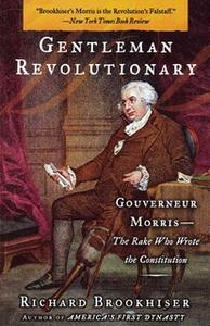 «Gentleman Revolutionary: Gouverneur Morris, the Rake Who Wrote the Constitution» by Richard Brookhiser