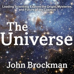 «The Universe: Leading Scientists Explore the Origin, Mysteries, and Future of the Cosmos» by John Brockman