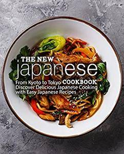The New Japanese Cookbook: From Kyoto to Tokyo Discover Delicious Japanese Cooking with Easy Japanese Recipes
