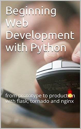 Beginning Web Development with Python: from prototype to production with flask, tornado and nginx