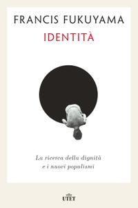Francis Fukuyama - Identità. La ricerca della dignità e i nuovi populismi